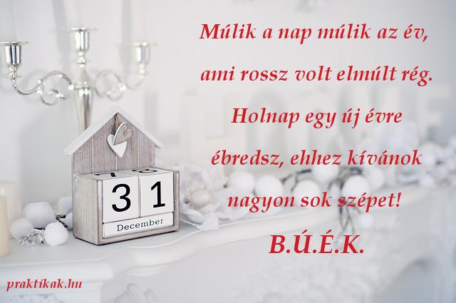 újévi köszöntő, Múlik a nap múlik az év, ami rossz volt elmúlt rég. Holnap egy új évre ébredsz, ehhez kívánok nagyon sok szépet! B.Ú.É.K.